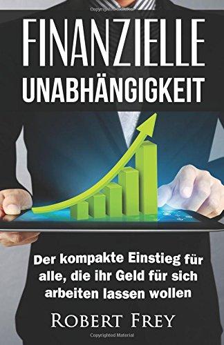 Finanzielle Unabhängigkeit: Der kompakte Einstieg für alle, die ihr Geld für sich arbeiten lassen wollen. (Geld, Freiheit, Erfolg, Geld sparen, Reich … finanzielle Freiheit, passives Einkommen)