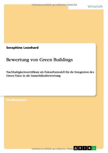 Bewertung von Green Buildings: Nachhaltigkeitszertifikate als Zukunftsmodell für die Integration des Green Value in die Immobilienbewertung