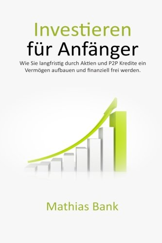 Investieren für Anfänger: Wie Sie langfristig durch Aktien und P2P Kredite ein Vermögen aufbauen und finanziell frei werden.