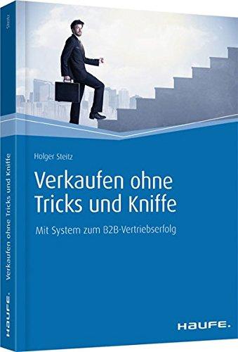 Verkaufen ohne Tricks und Kniffe: Mit System zum B2B-Vertriebserfolg (Haufe Fachbuch)